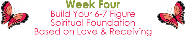 Week 4 - Build your 6-7 Figure Spiritual Money Foundation Based on Love & Receiving.
